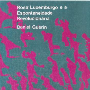 Rosa Luxemburgo e a Espontaneidade Revolucionária