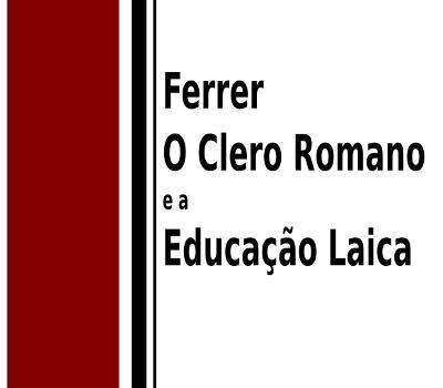Ferer, o Clero Romano e a Educação Laica